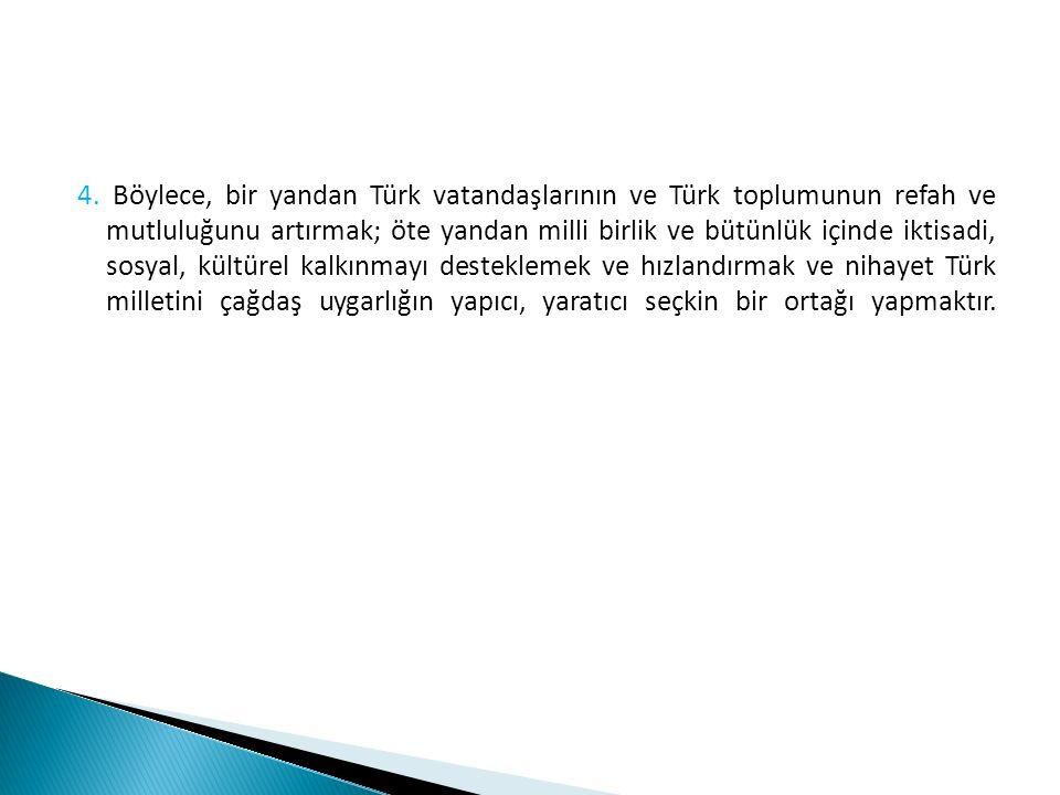 4. Böylece, bir yandan Türk vatandaşlarının ve Türk toplumunun refah ve mutluluğunu artırmak; öte yandan milli birlik ve bütünlük içinde iktisadi, sos