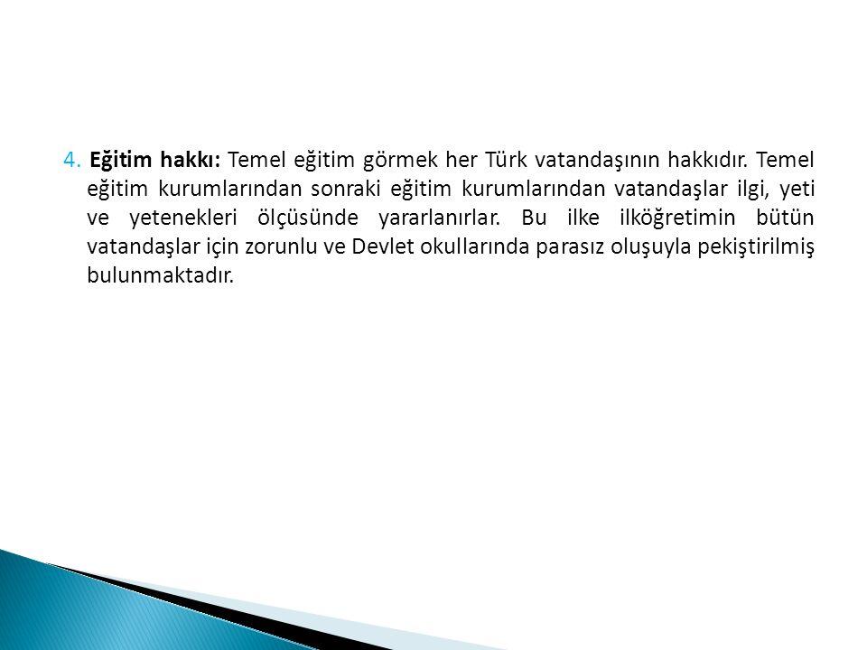 4. Eğitim hakkı: Temel eğitim görmek her Türk vatandaşının hakkıdır. Temel eğitim kurumlarından sonraki eğitim kurumlarından vatandaşlar ilgi, yeti ve