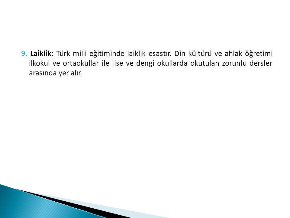 9. Laiklik: Türk milli eğitiminde laiklik esastır. Din kültürü ve ahlak öğretimi ilkokul ve ortaokullar ile lise ve dengi okullarda okutulan zorunlu d