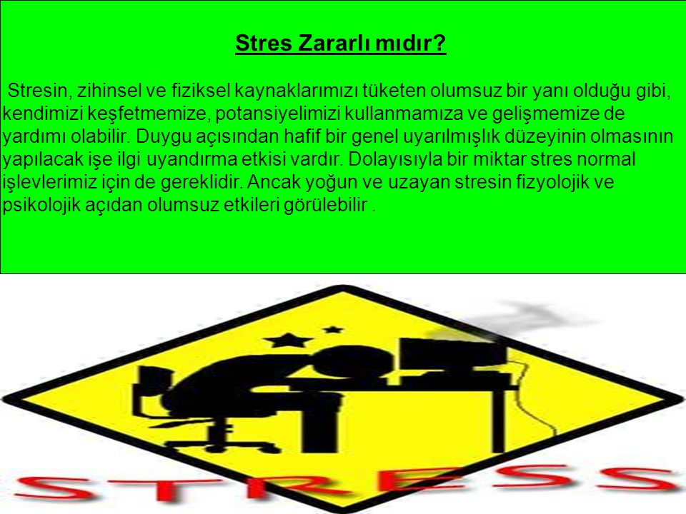 Stres Zararlı mıdır? Stresin, zihinsel ve fiziksel kaynaklarımızı tüketen olumsuz bir yanı olduğu gibi, kendimizi keşfetmemize, potansiyelimizi kullan