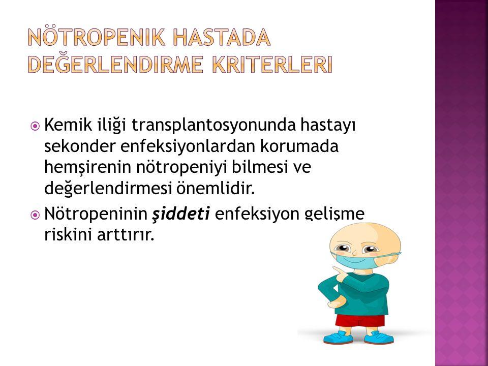  Kemik iliği transplantosyonunda hastayı sekonder enfeksiyonlardan korumada hemşirenin nötropeniyi bilmesi ve değerlendirmesi önemlidir.  Nötropenin