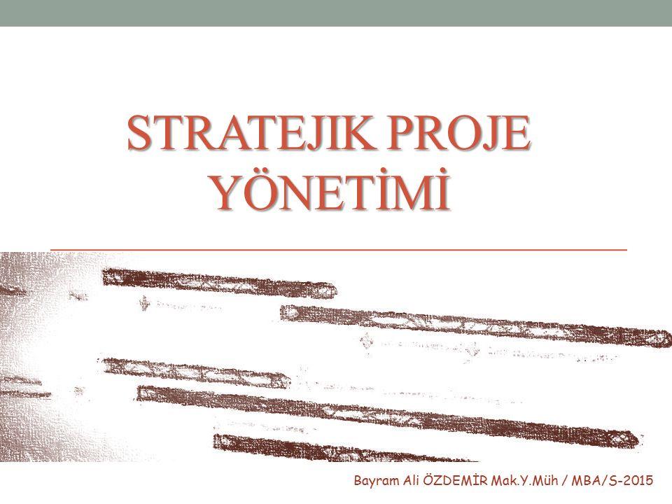 STRATEJIK PROJE YÖNETİMİ Bayram Ali ÖZDEMİR Mak.Y.Müh / MBA/S-2015