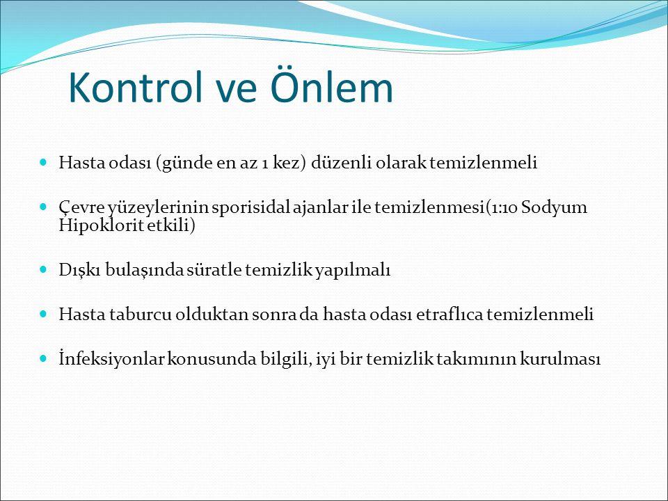 Kontrol ve Önlem Hasta odası (günde en az 1 kez) düzenli olarak temizlenmeli Çevre yüzeylerinin sporisidal ajanlar ile temizlenmesi(1:10 Sodyum Hipokl