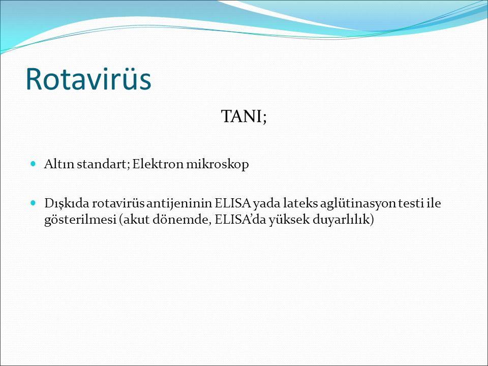 Rotavirüs TANI; Altın standart; Elektron mikroskop Dışkıda rotavirüs antijeninin ELISA yada lateks aglütinasyon testi ile gösterilmesi (akut dönemde,