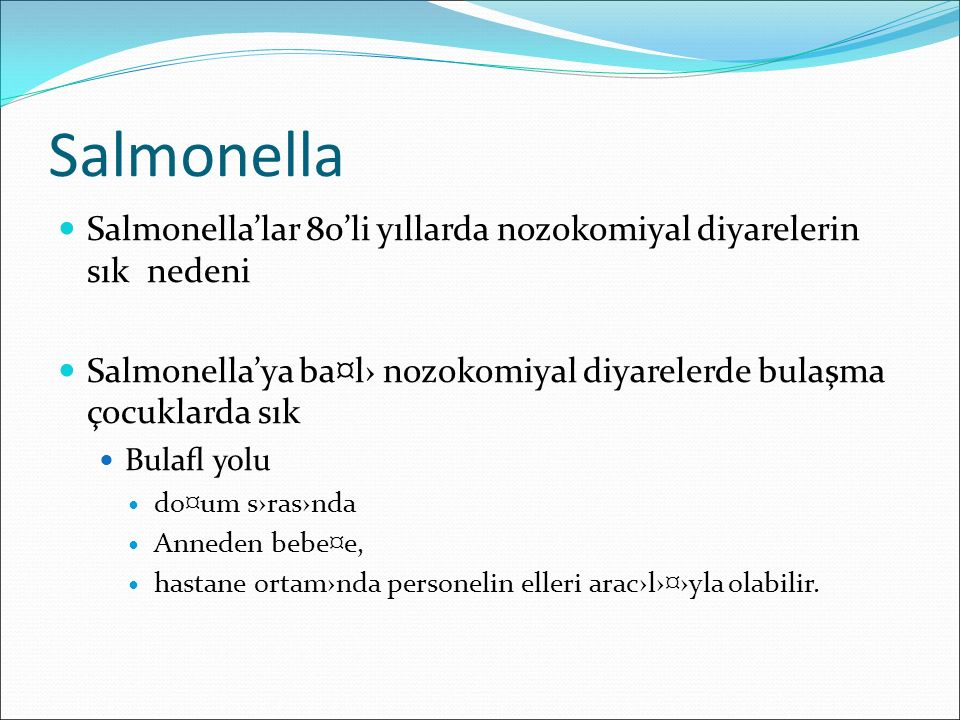 Salmonella Salmonella'lar 80'li yıllarda nozokomiyal diyarelerin sık nedeni Salmonella'ya ba¤l› nozokomiyal diyarelerde bulaşma çocuklarda sık Bulafl y