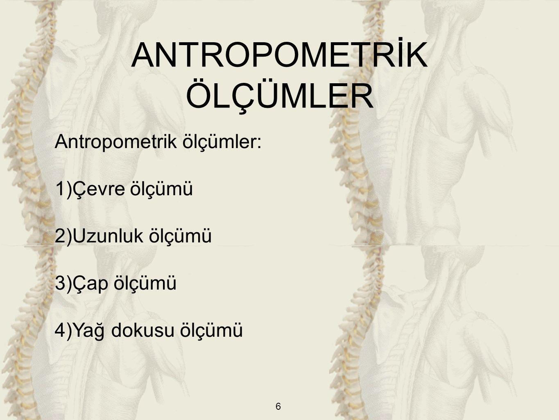 6 Antropometrik ölçümler: 1)Çevre ölçümü 2)Uzunluk ölçümü 3)Çap ölçümü 4)Yağ dokusu ölçümü ANTROPOMETRİK ÖLÇÜMLER