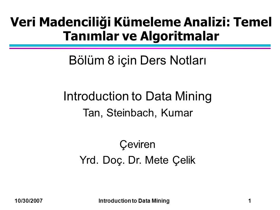 10/30/2007 Introduction to Data Mining 42 İlk Ağırlık Merkezi Problemi için Çözümler l Birden fazla çalıştırma (koşma) –Yardımcı olur, fakat muhtemelen pek istenmez l Örnekle ve ilk ağırlık merkezlerini belirlemek için hiyerarşik kümeleme kullan l K'dan fazla ilk ağırlık merkezi seç ve bunların arasından ilk ağırlık merkezlerini seç –En yaygın olarak ayrılmışlar seçilebilir.