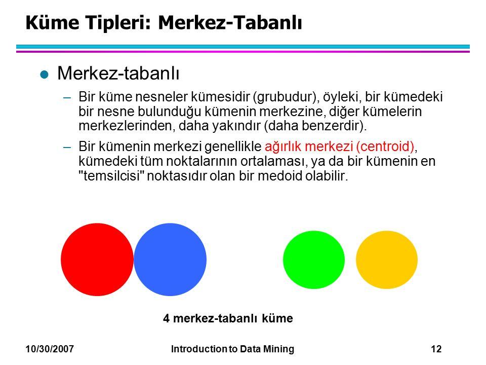 10/30/2007 Introduction to Data Mining 12 Küme Tipleri: Merkez-Tabanlı l Merkez-tabanlı –Bir küme nesneler kümesidir (grubudur), öyleki, bir kümedeki