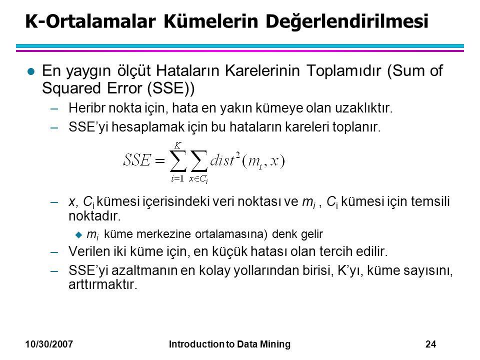 10/30/2007 Introduction to Data Mining 24 K-Ortalamalar Kümelerin Değerlendirilmesi l En yaygın ölçüt Hataların Karelerinin Toplamıdır (Sum of Squared