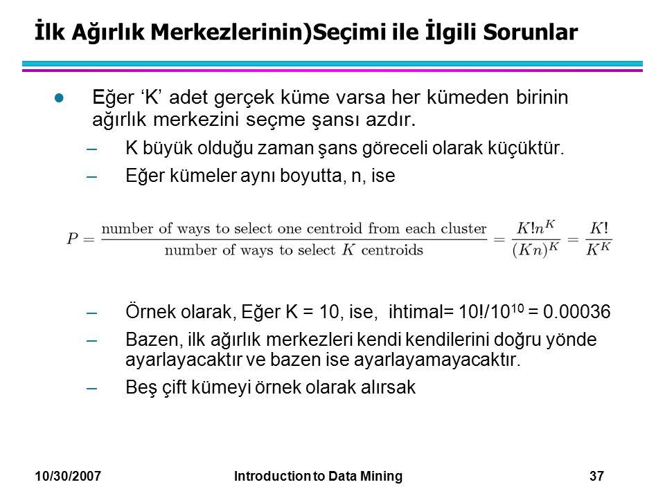 10/30/2007 Introduction to Data Mining 37 İlk Ağırlık Merkezlerinin)Seçimi ile İlgili Sorunlar l Eğer 'K' adet gerçek küme varsa her kümeden birinin a