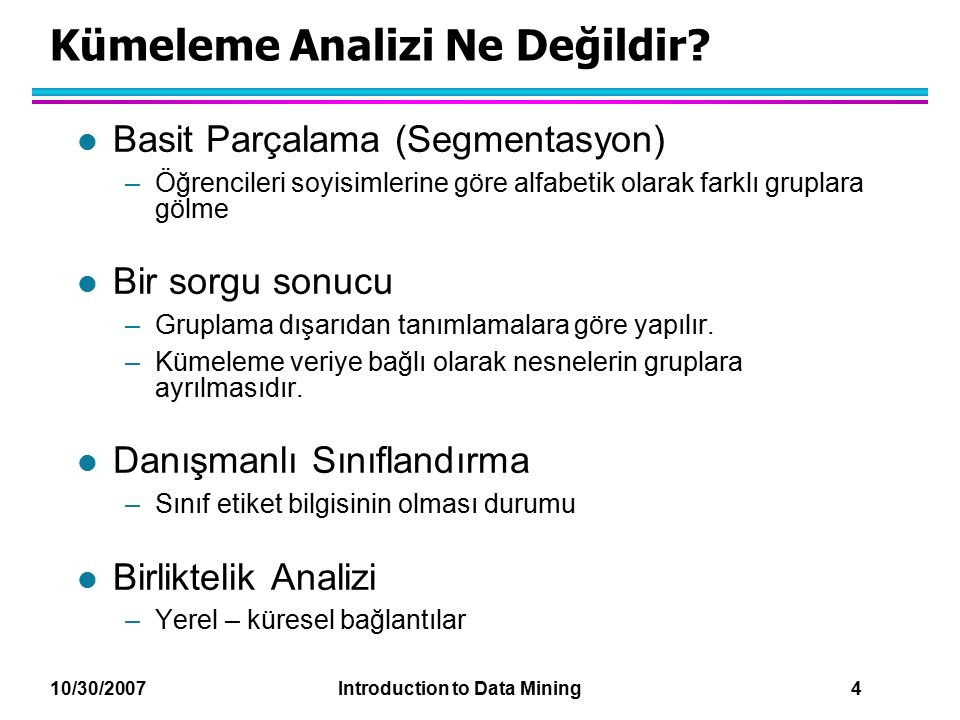 10/30/2007 Introduction to Data Mining 4 Kümeleme Analizi Ne Değildir.