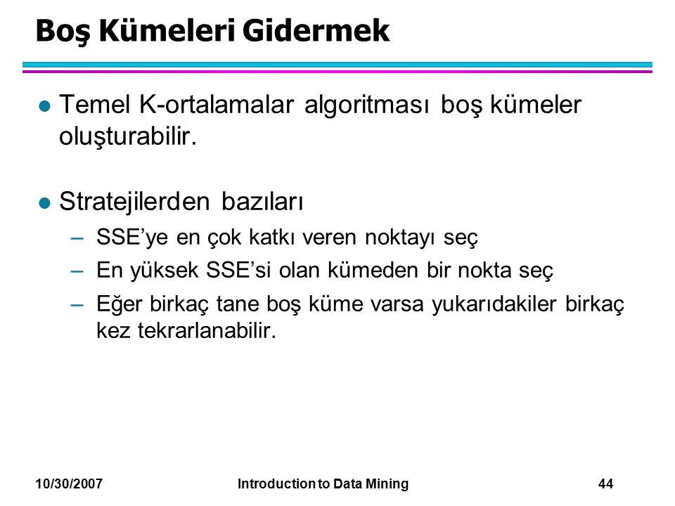 10/30/2007 Introduction to Data Mining 44 Boş Kümeleri Gidermek l Temel K-ortalamalar algoritması boş kümeler oluşturabilir. l Stratejilerden bazıları