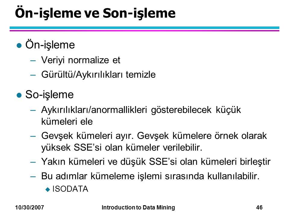 10/30/2007 Introduction to Data Mining 46 Ön-işleme ve Son-işleme l Ön-işleme –Veriyi normalize et –Gürültü/Aykırılıkları temizle l So-işleme –Aykırıl