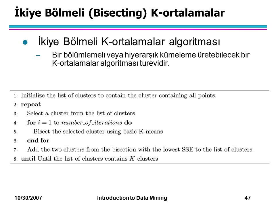 10/30/2007 Introduction to Data Mining 47 İkiye Bölmeli (Bisecting) K-ortalamalar l İkiye Bölmeli K-ortalamalar algoritması –Bir bölümlemeli veya hiye