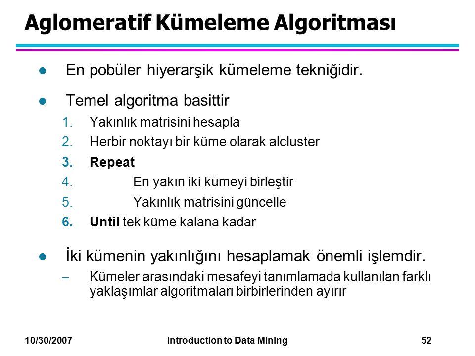 10/30/2007 Introduction to Data Mining 52 Aglomeratif Kümeleme Algoritması l En pobüler hiyerarşik kümeleme tekniğidir. l Temel algoritma basittir 1.Y