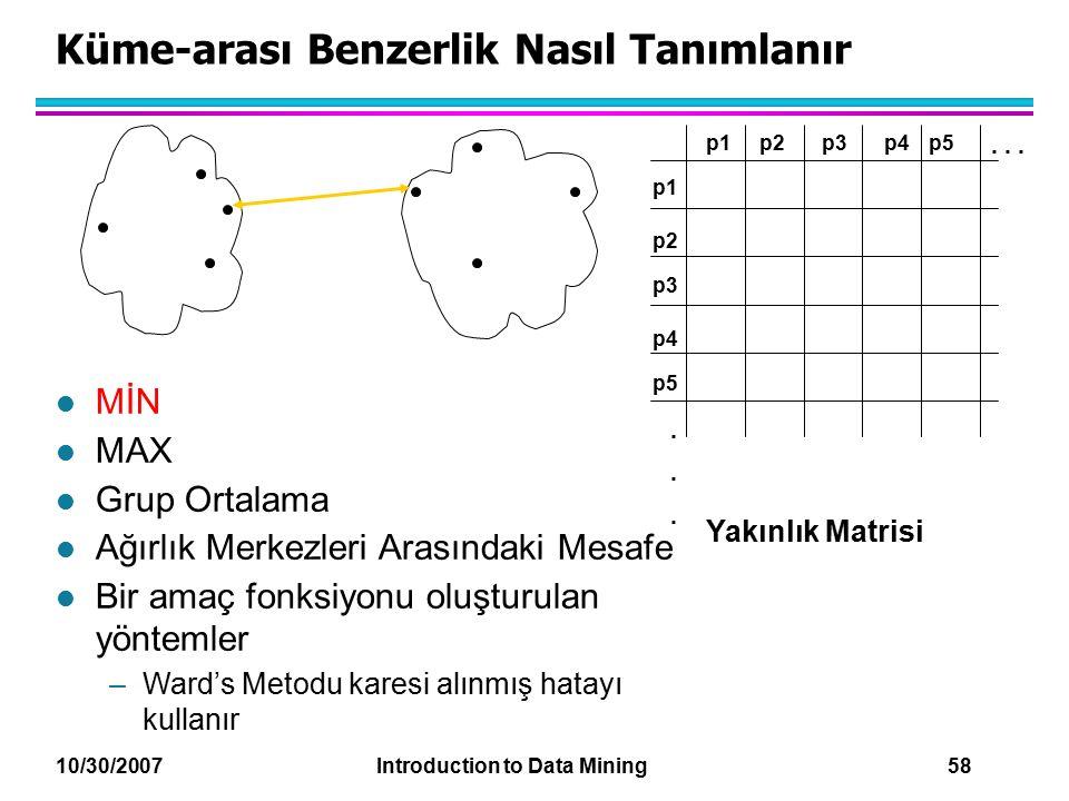 10/30/2007 Introduction to Data Mining 58 Küme-arası Benzerlik Nasıl Tanımlanır p1 p3 p5 p4 p2 p1p2p3p4p5......... Yakınlık Matrisi l MİN l MAX l Grup