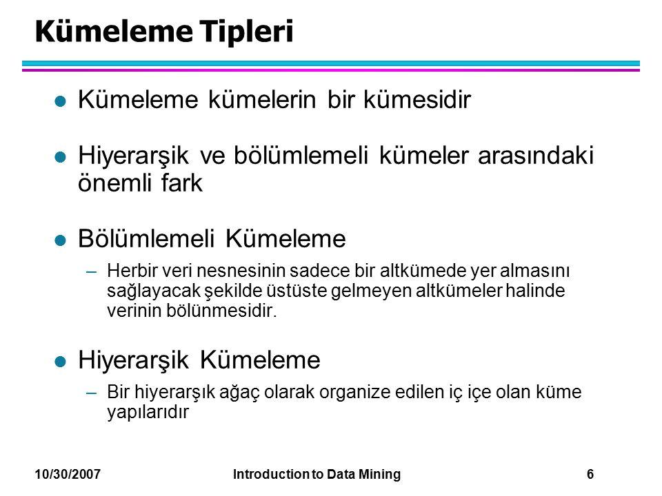 10/30/2007 Introduction to Data Mining 6 Kümeleme Tipleri l Kümeleme kümelerin bir kümesidir l Hiyerarşik ve bölümlemeli kümeler arasındaki önemli far
