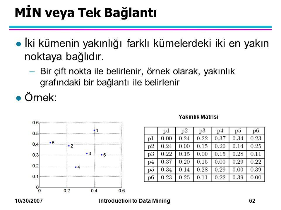 10/30/2007 Introduction to Data Mining 62 MİN veya Tek Bağlantı l İki kümenin yakınlığı farklı kümelerdeki iki en yakın noktaya bağlıdır. –Bir çift no
