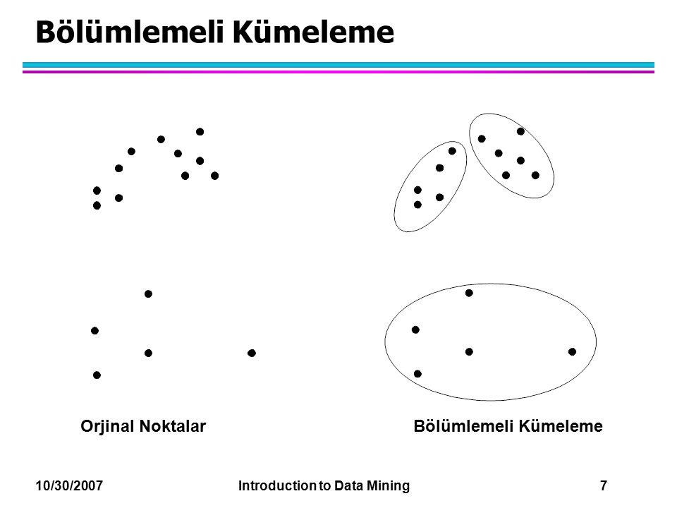 10/30/2007 Introduction to Data Mining 18 Giriş Verisinin Karakteristiği Önemlidir l Yakınlığın veya yoğunluk ölçütünün tipi –Kümeleme merkez l Seyreklik –Benzerlik tipini belirler –Verime (etkililiğe ) katkılar l Özellik tipi –Benzerlik tipini belirler l Veri tipi –Benzerlik tipini belirler –Diğer karakteristikler, otokorelasyon gibi l Boyutluluk l Gürültü ve anomali l Dağılım tipi