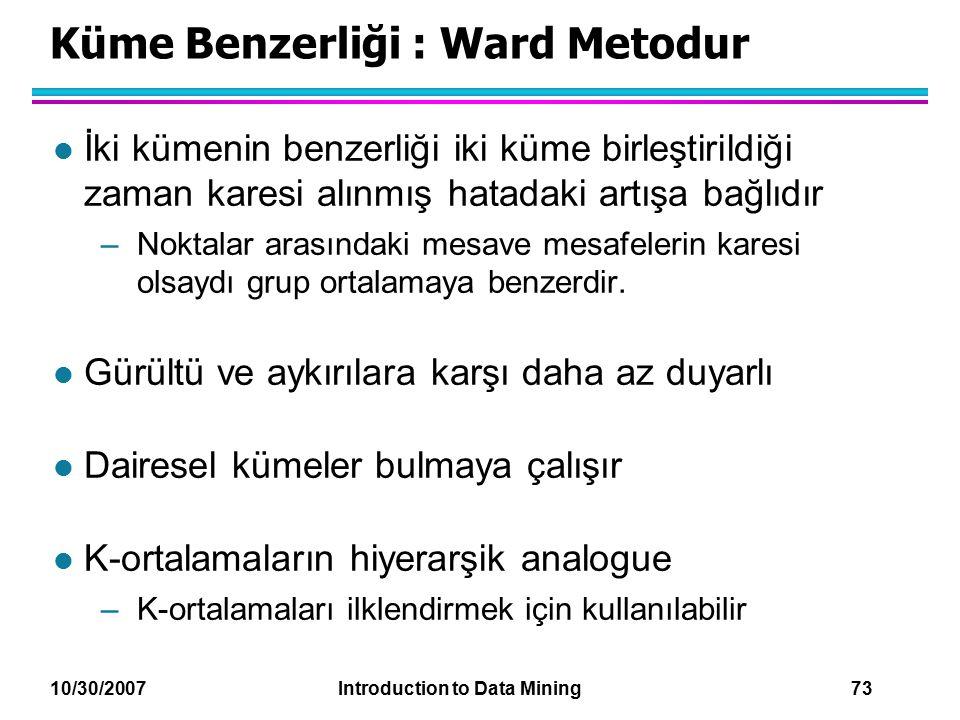 10/30/2007 Introduction to Data Mining 73 Küme Benzerliği : Ward Metodur l İki kümenin benzerliği iki küme birleştirildiği zaman karesi alınmış hatada