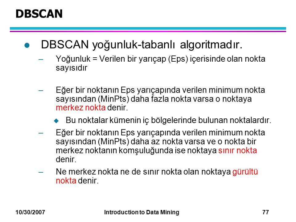 10/30/2007 Introduction to Data Mining 77 DBSCAN l DBSCAN yoğunluk-tabanlı algoritmadır. –Yoğunluk = Verilen bir yarıçap (Eps) içerisinde olan nokta s