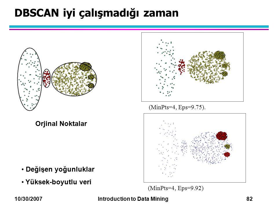 10/30/2007 Introduction to Data Mining 82 DBSCAN iyi çalışmadığı zaman Orjinal Noktalar (MinPts=4, Eps=9.75). (MinPts=4, Eps=9.92) Değişen yoğunluklar