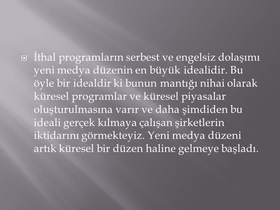  İthal programların serbest ve engelsiz dolaşımı yeni medya düzenin en büyük idealidir.