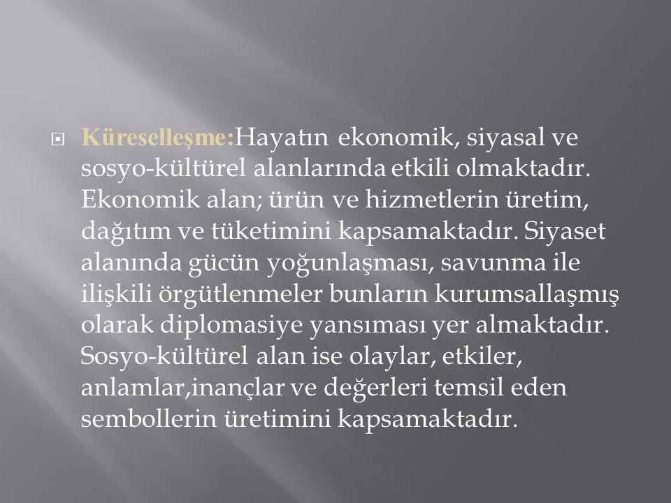  Küreselleşme: Hayatın ekonomik, siyasal ve sosyo-kültürel alanlarında etkili olmaktadır.