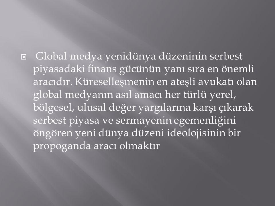  Global medya yenidünya düzeninin serbest piyasadaki finans gücünün yanı sıra en önemli aracıdır.