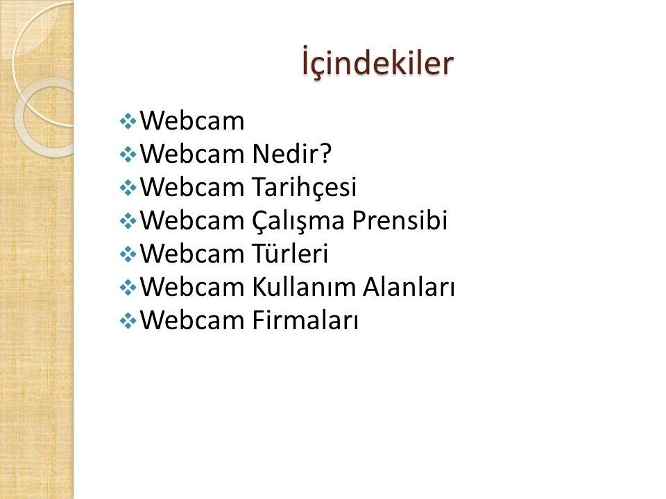 İçindekiler  Webcam  Webcam Nedir?  Webcam Tarihçesi  Webcam Çalışma Prensibi  Webcam Türleri  Webcam Kullanım Alanları  Webcam Firmaları