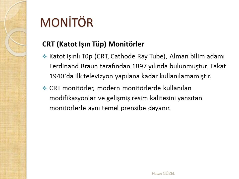 MONİTÖR CRT (Katot Işın Tüp) Monitörler  Katot Işınlı Tüp (CRT, Cathode Ray Tube), Alman bilim adamı Ferdinand Braun tarafından 1897 yılında bulunmuş