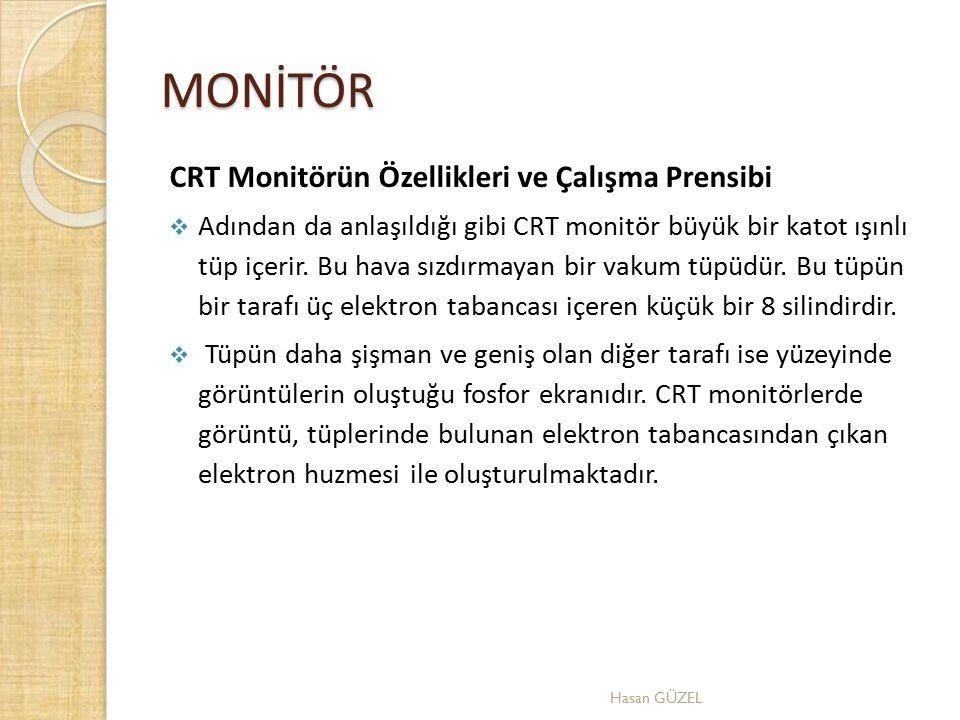 MONİTÖR CRT Monitörün Özellikleri ve Çalışma Prensibi  Adından da anlaşıldığı gibi CRT monitör büyük bir katot ışınlı tüp içerir. Bu hava sızdırmayan