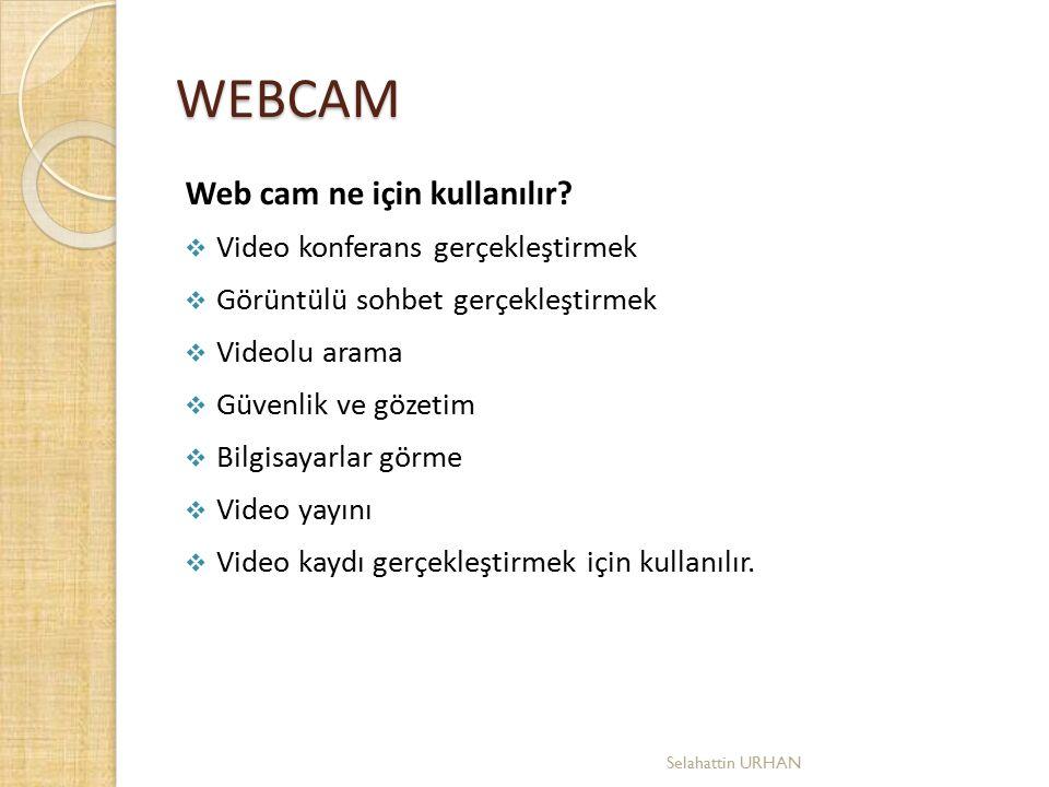 WEBCAM Web cam ne için kullanılır?  Video konferans gerçekleştirmek  Görüntülü sohbet gerçekleştirmek  Videolu arama  Güvenlik ve gözetim  Bilgis