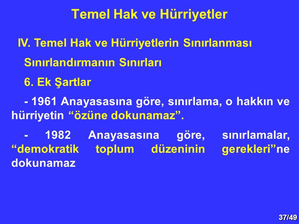 37/49 IV. Temel Hak ve Hürriyetlerin Sınırlanması Sınırlandırmanın Sınırları 6. Ek Şartlar - 1961 Anayasasına göre, sınırlama, o hakkın ve hürriyetin