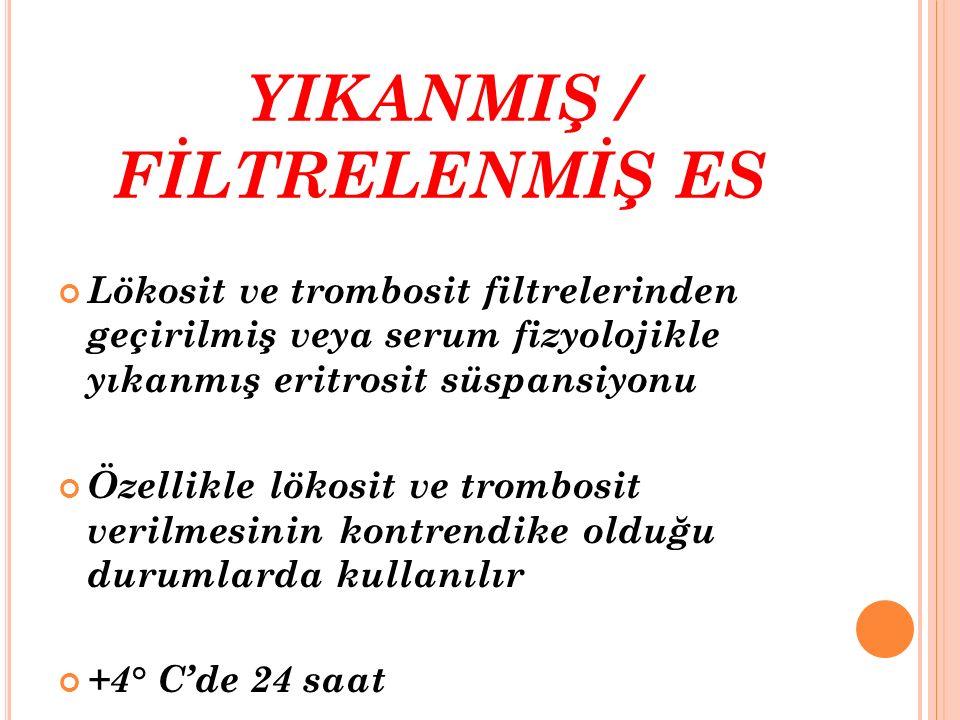 YIKANMIŞ / FİLTRELENMİŞ ES Lökosit ve trombosit filtrelerinden geçirilmiş veya serum fizyolojikle yıkanmış eritrosit süspansiyonu Özellikle lökosit ve
