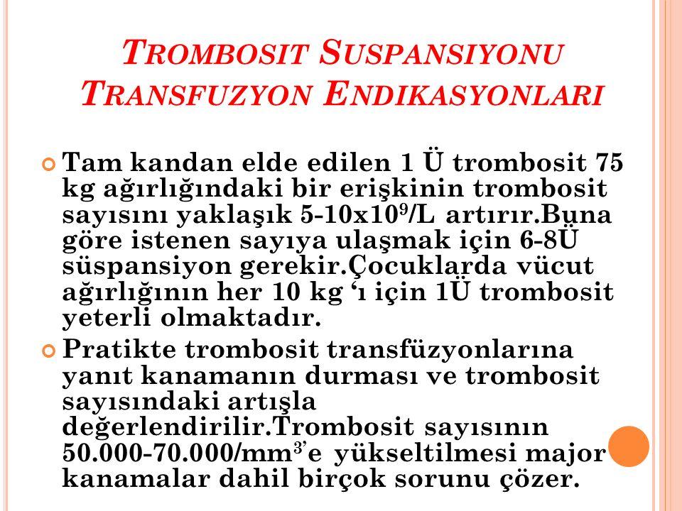 T ROMBOSIT S USPANSIYONU T RANSFUZYON E NDIKASYONLARI Tam kandan elde edilen 1 Ü trombosit 75 kg ağırlığındaki bir erişkinin trombosit sayısını yaklaş