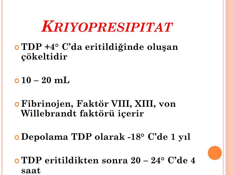 K RIYOPRESIPITAT TDP +4° C'da eritildiğinde oluşan çökeltidir 10 – 20 mL Fibrinojen, Faktör VIII, XIII, von Willebrandt faktörü içerir Depolama TDP ol