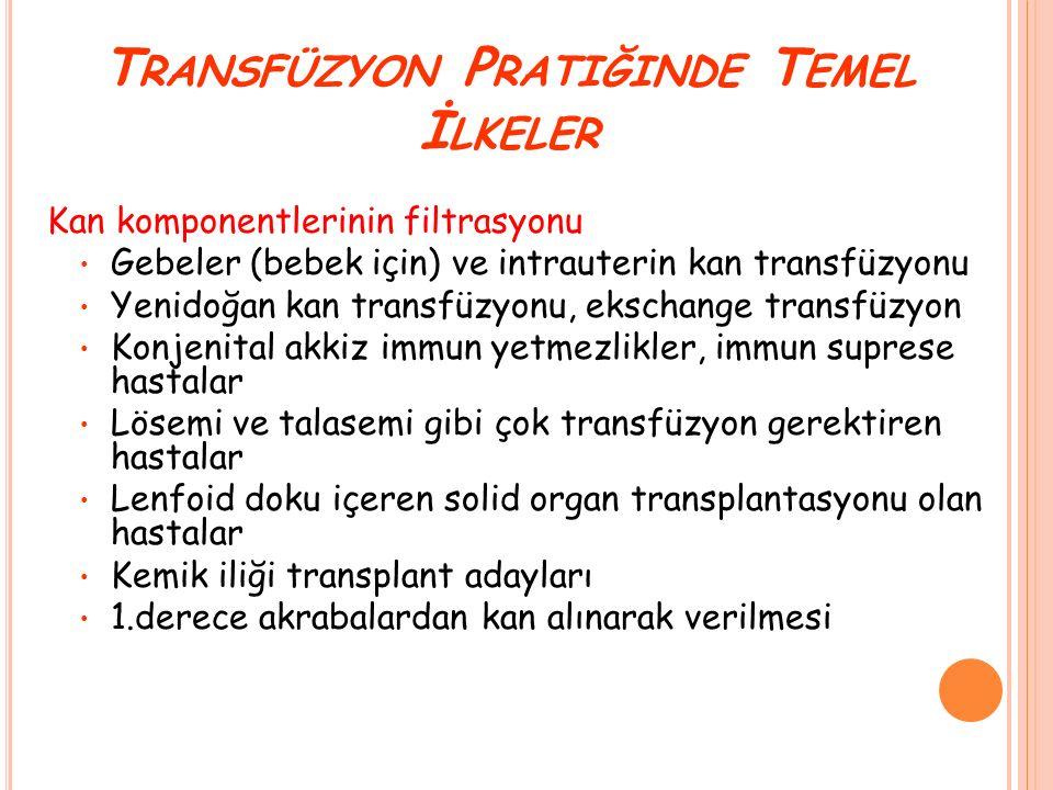 T RANSFÜZYON P RATIĞINDE T EMEL İ LKELER Kan komponentlerinin filtrasyonu Gebeler (bebek için) ve intrauterin kan transfüzyonu Yenidoğan kan transfüzy