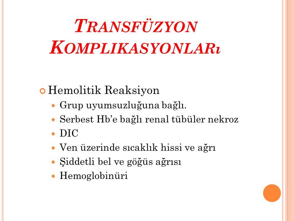 T RANSFÜZYON K OMPLIKASYONLARı Hemolitik Reaksiyon Grup uyumsuzluğuna bağlı. Serbest Hb'e bağlı renal tübüler nekroz DIC Ven üzerinde sıcaklık hissi v