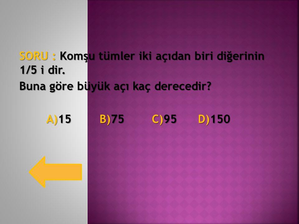 SORU : Komşu tümler iki açıdan biri diğerinin 1/5 i dir. Buna göre büyük açı kaç derecedir? A)15 B)75 C)95 D)150 A)15 B)75 C)95 D)150