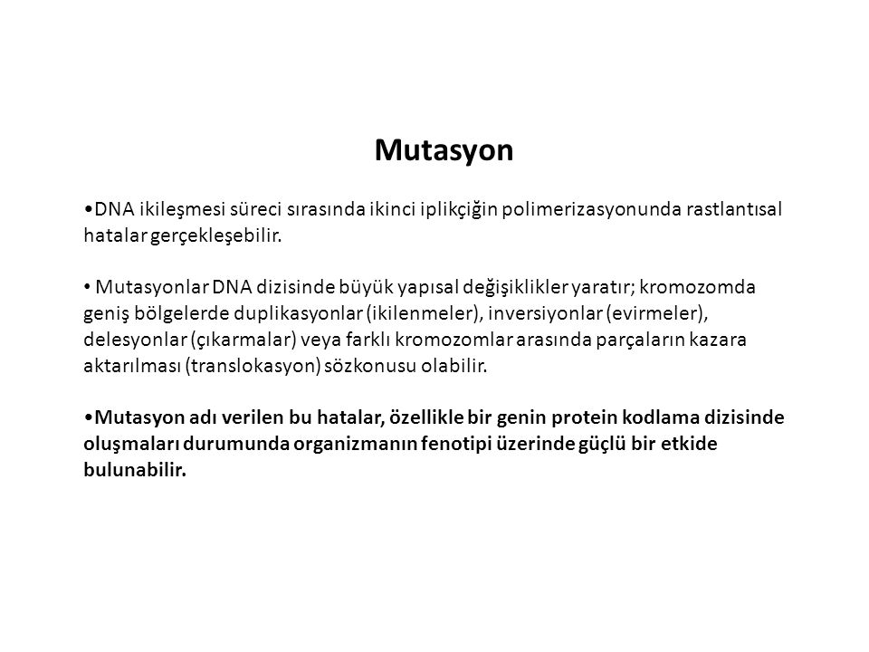 Mutasyon DNA ikileşmesi süreci sırasında ikinci iplikçiğin polimerizasyonunda rastlantısal hatalar gerçekleşebilir. Mutasyonlar DNA dizisinde büyük ya