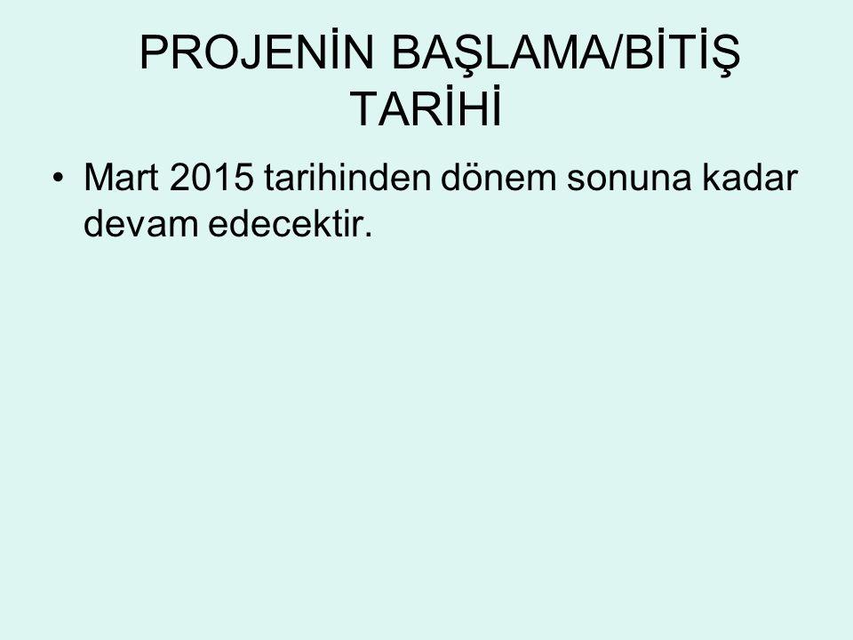 PROJENİN BAŞLAMA/BİTİŞ TARİHİ Mart 2015 tarihinden dönem sonuna kadar devam edecektir.
