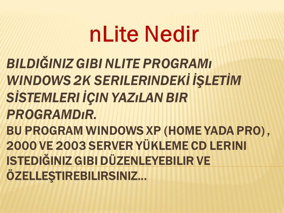 BILDIĞINIZ GIBI NLITE PROGRAMı WINDOWS 2K SERILERINDEKİ İŞLETİM SİSTEMLERI İÇIN YAZıLAN BIR PROGRAMDıR. BU PROGRAM WINDOWS XP (HOME YADA PRO), 2000 VE