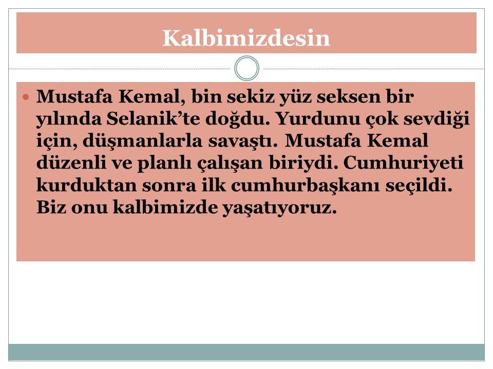 Kalbimizdesin Mustafa Kemal, bin sekiz yüz seksen bir yılında Selanik'te doğdu. Yurdunu çok sevdiği için, düşmanlarla savaştı. Mustafa Kemal düzenli v
