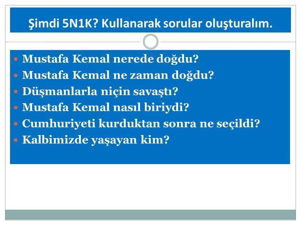 Şimdi 5N1K? Kullanarak sorular oluşturalım. Mustafa Kemal nerede doğdu? Mustafa Kemal ne zaman doğdu? Düşmanlarla niçin savaştı? Mustafa Kemal nasıl b