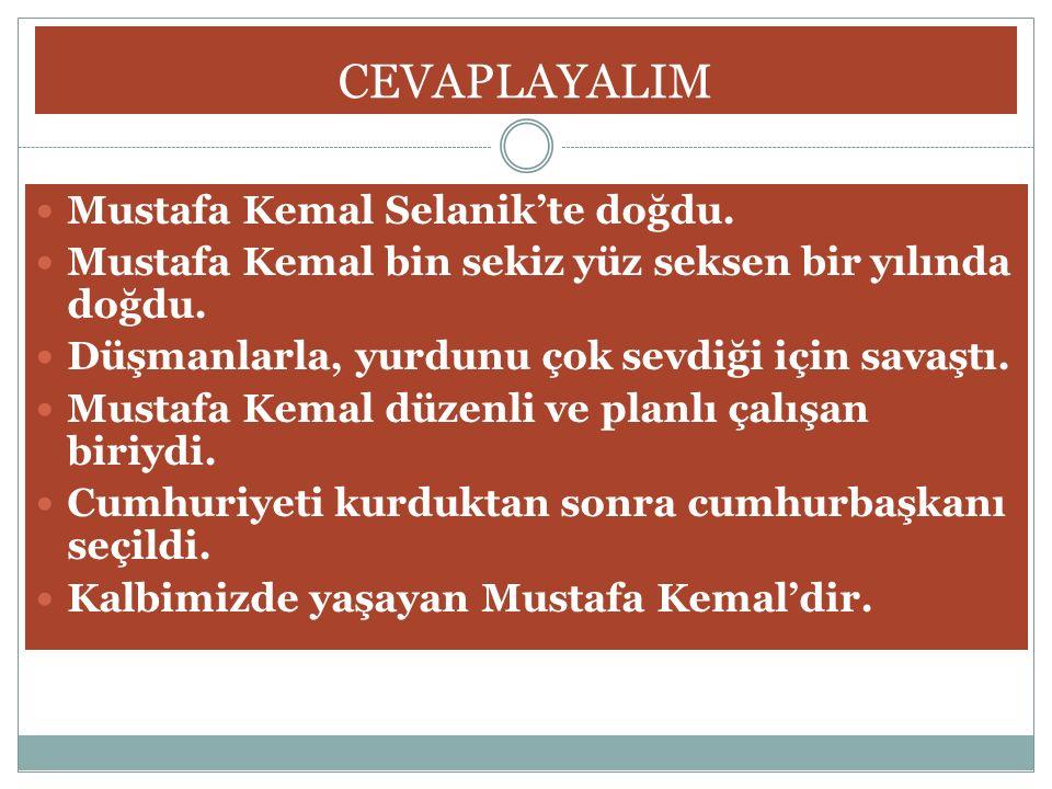 CEVAPLAYALIM Mustafa Kemal Selanik'te doğdu. Mustafa Kemal bin sekiz yüz seksen bir yılında doğdu. Düşmanlarla, yurdunu çok sevdiği için savaştı. Must