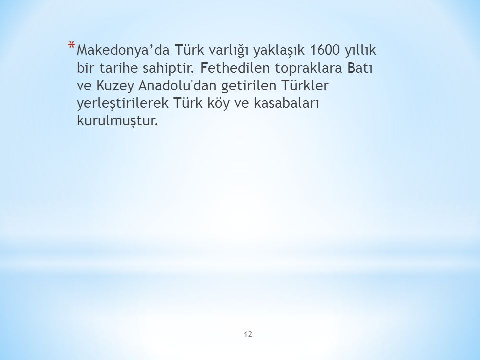 12 * Makedonya'da Türk varlığı yaklaşık 1600 yıllık bir tarihe sahiptir. Fethedilen topraklara Batı ve Kuzey Anadolu'dan getirilen Türkler yerleştiril