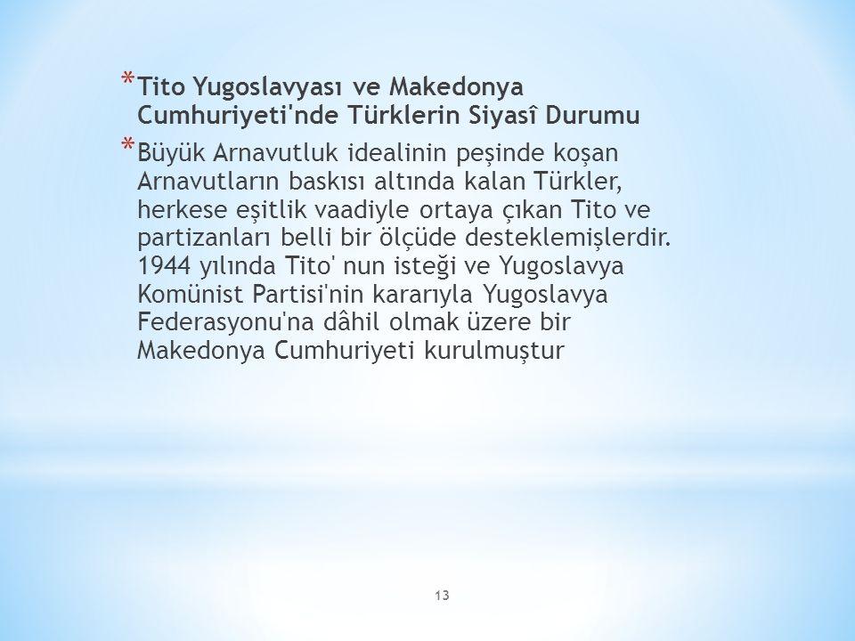 13 * Tito Yugoslavyası ve Makedonya Cumhuriyeti nde Türklerin Siyasî Durumu * Büyük Arnavutluk idealinin peşinde koşan Arnavutların baskısı altında kalan Türkler, herkese eşitlik vaadiyle ortaya çıkan Tito ve partizanları belli bir ölçüde desteklemişlerdir.