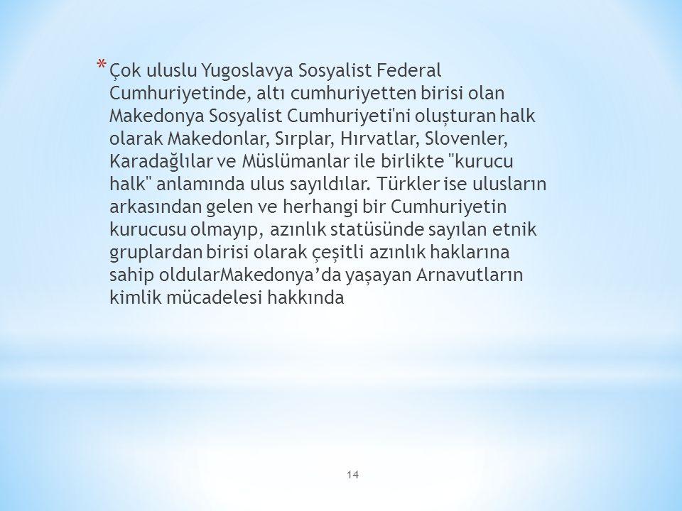 14 * Çok uluslu Yugoslavya Sosyalist Federal Cumhuriyetinde, altı cumhuriyetten birisi olan Makedonya Sosyalist Cumhuriyeti ni oluşturan halk olarak Makedonlar, Sırplar, Hırvatlar, Slovenler, Karadağlılar ve Müslümanlar ile birlikte kurucu halk anlamında ulus sayıldılar.