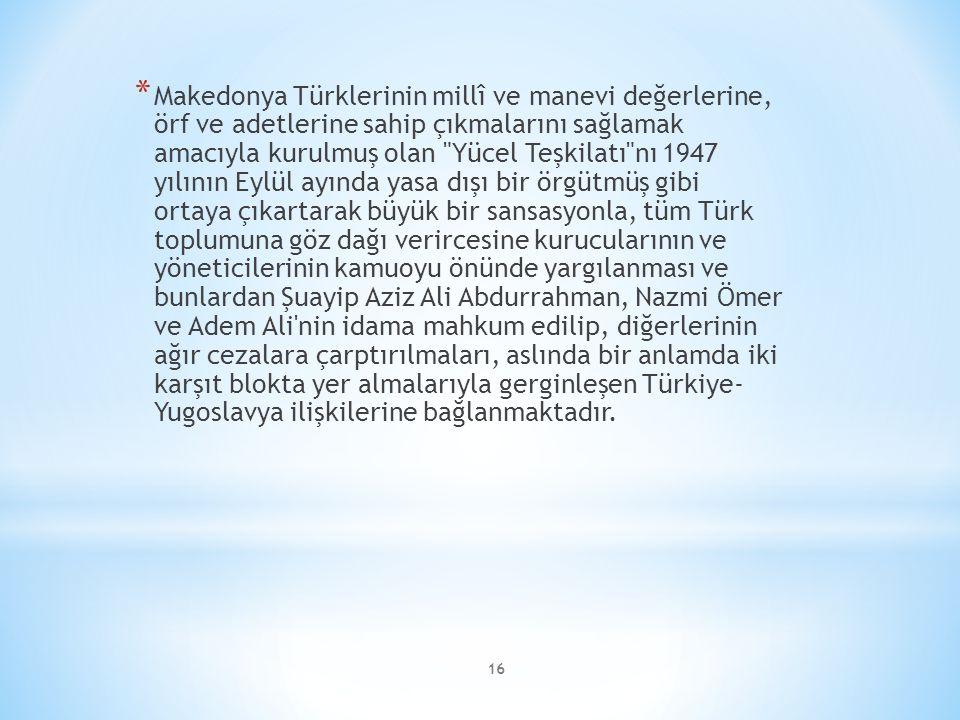 16 * Makedonya Türklerinin millî ve manevi değerlerine, örf ve adetlerine sahip çıkmalarını sağlamak amacıyla kurulmuş olan Yücel Teşkilatı nı 1947 yılının Eylül ayında yasa dışı bir örgütmüş gibi ortaya çıkartarak büyük bir sansasyonla, tüm Türk toplumuna göz dağı verircesine kurucularının ve yöneticilerinin kamuoyu önünde yargılanması ve bunlardan Şuayip Aziz Ali Abdurrahman, Nazmi Ömer ve Adem Ali nin idama mahkum edilip, diğerlerinin ağır cezalara çarptırılmaları, aslında bir anlamda iki karşıt blokta yer almalarıyla gerginleşen Türkiye- Yugoslavya ilişkilerine bağlanmaktadır.